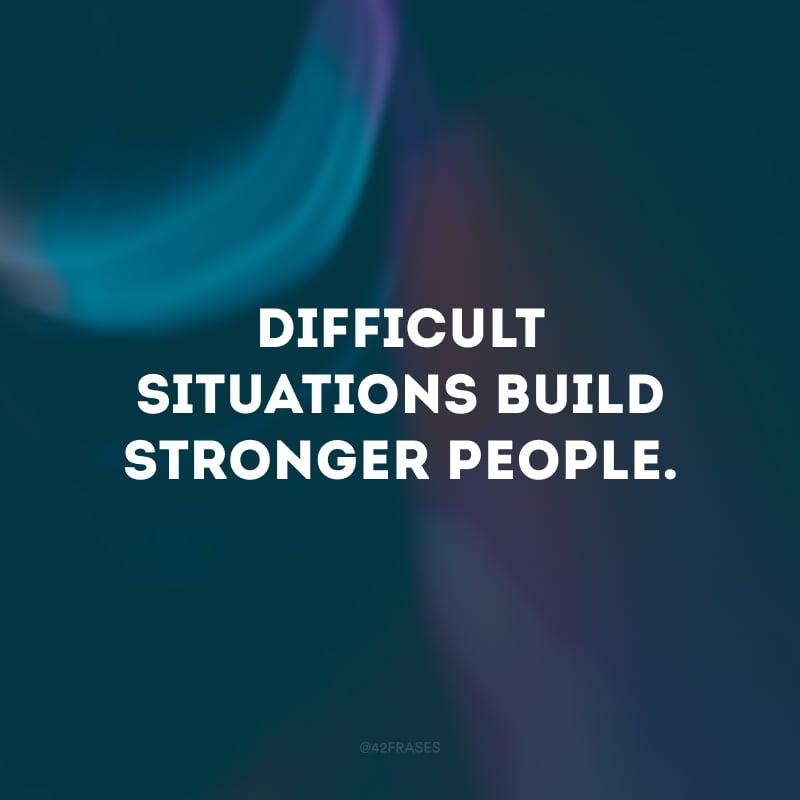 Difficult situations build stronger people. (Situações difíceis constroem pessoas mais fortes.)