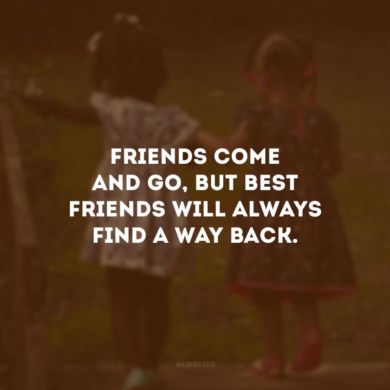 Friends come and go, but best friends will always find a way back. (Amigos vêm e vão, mas os melhores amigos sempre encontram o caminho de volta.)