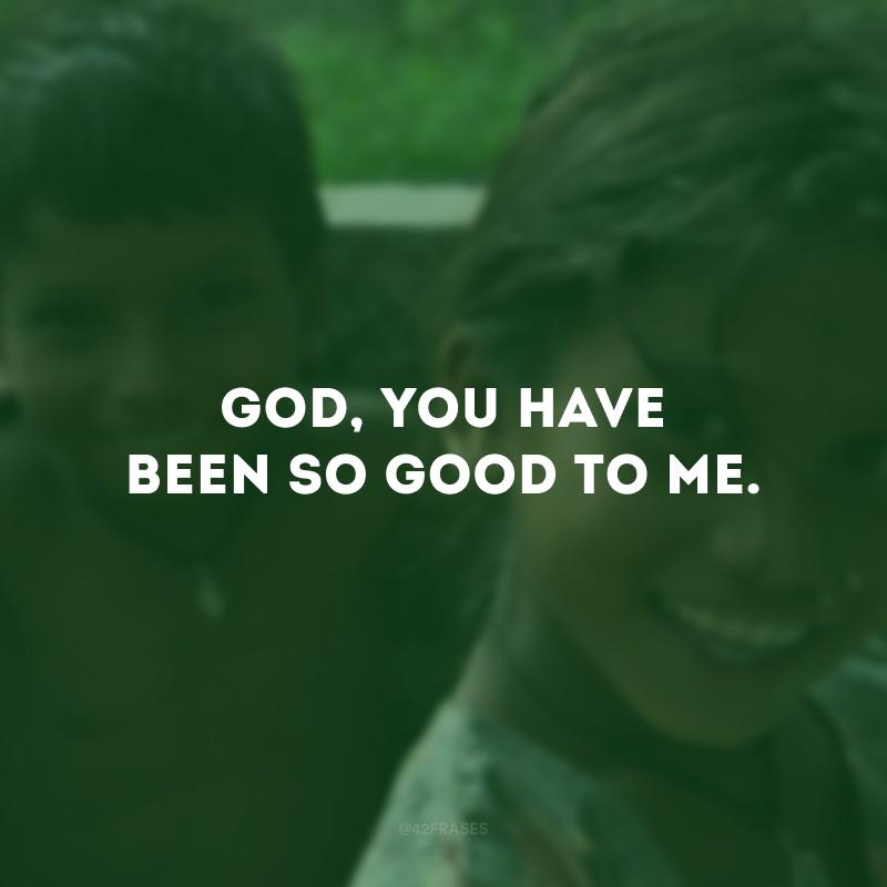 God, You have been so good to me. (Deus, você tem sido tão bom comigo.)