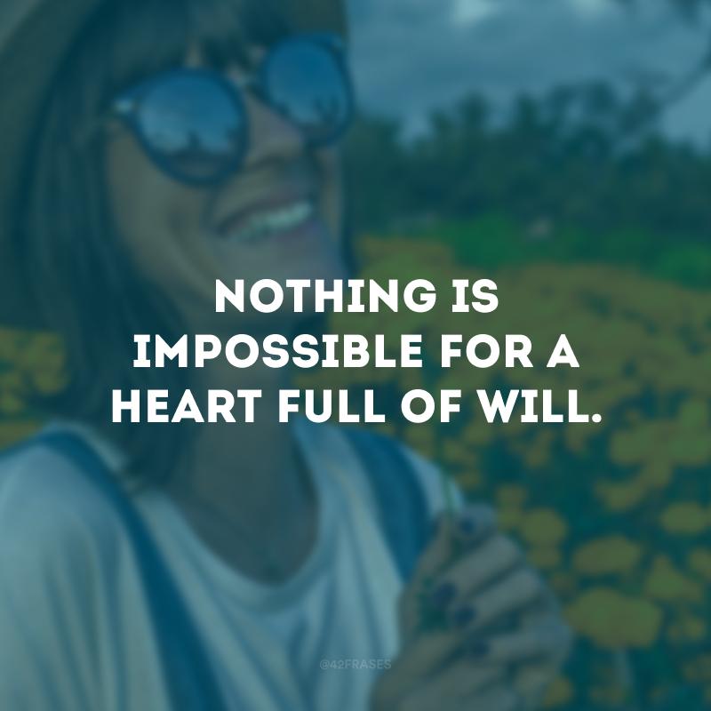 Nothing is impossible for a heart full of will. (Nada é impossível para um coração cheio de vontade.)