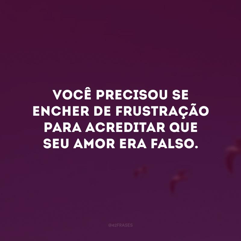 Você precisou se encher de frustração para acreditar que seu amor era falso.