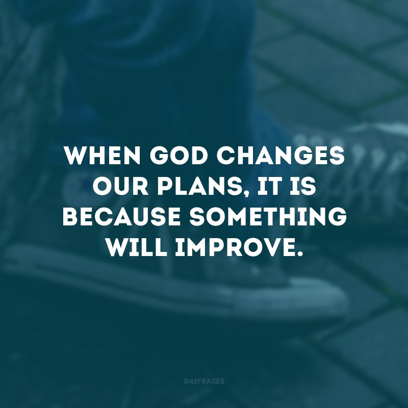 When God changes our plans, it is because something will improve.