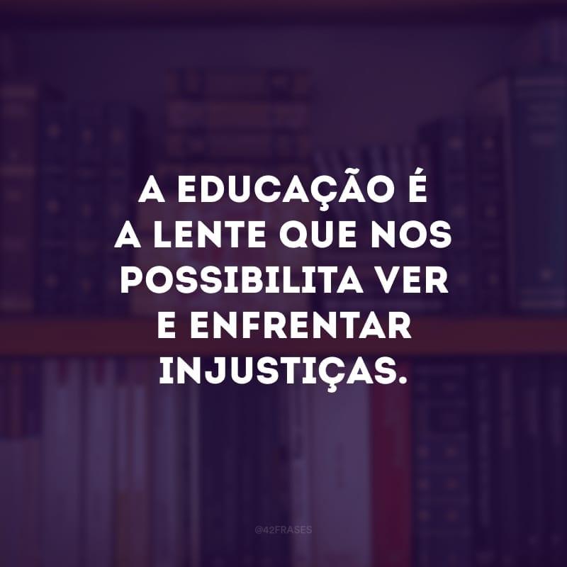 A educação é a lente que nos possibilita ver e enfrentar injustiças.