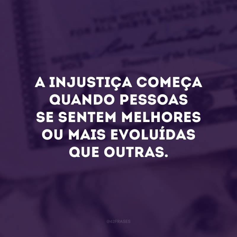 A injustiça começa quando pessoas se sentem melhores ou mais evoluídas que outras.