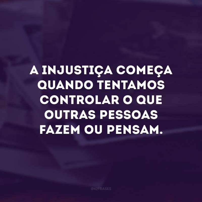 A injustiça começa quando tentamos controlar o que outras pessoas fazem ou pensam.
