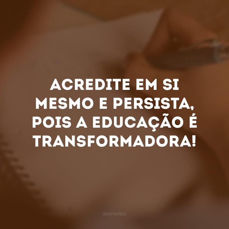 Acredite em si mesmo e persista, pois a educação é transformadora!