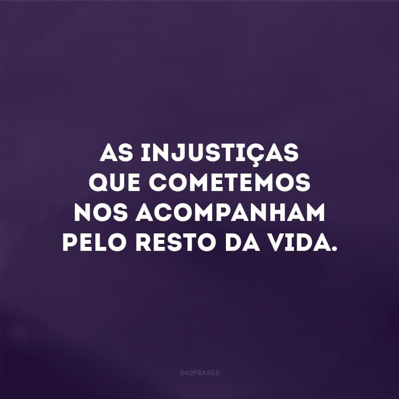As injustiças que cometemos nos acompanham pelo resto da vida.
