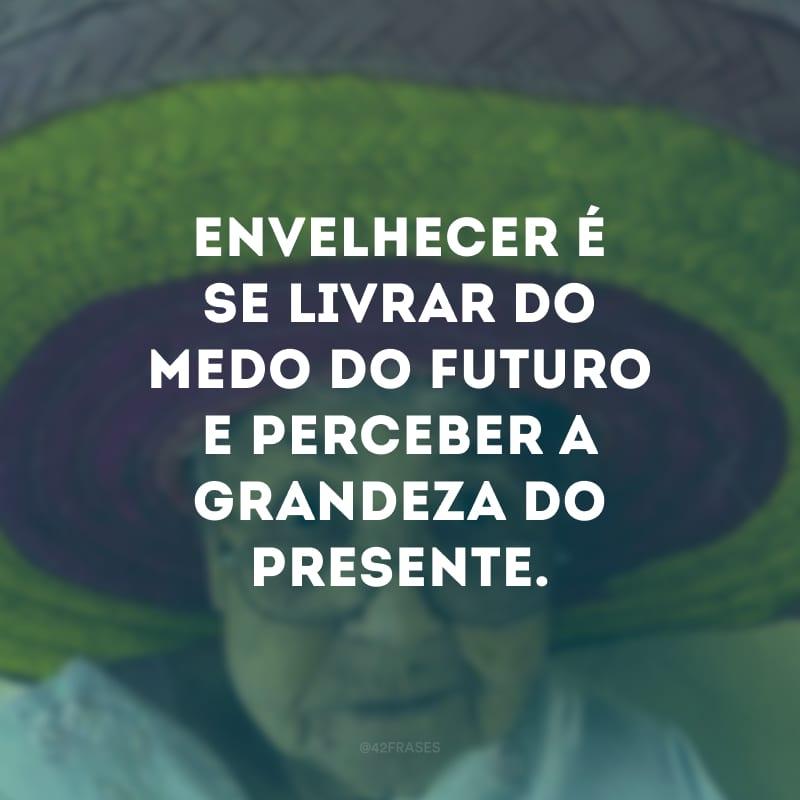 Envelhecer é se livrar do medo do futuro e perceber a grandeza do presente.