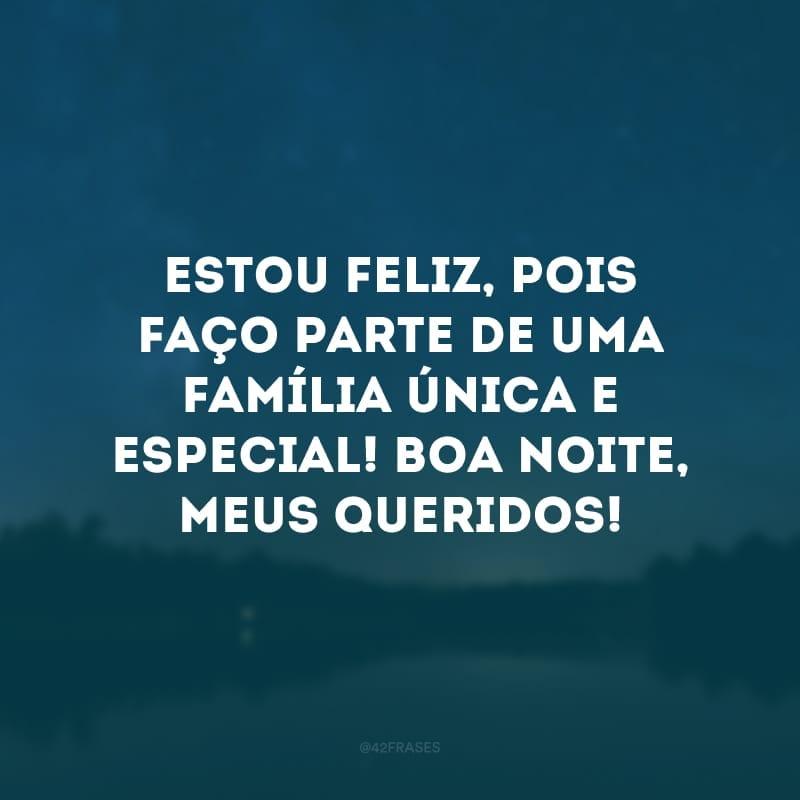 Estou feliz, pois faço parte de uma família única e especial! Boa noite, meus queridos!