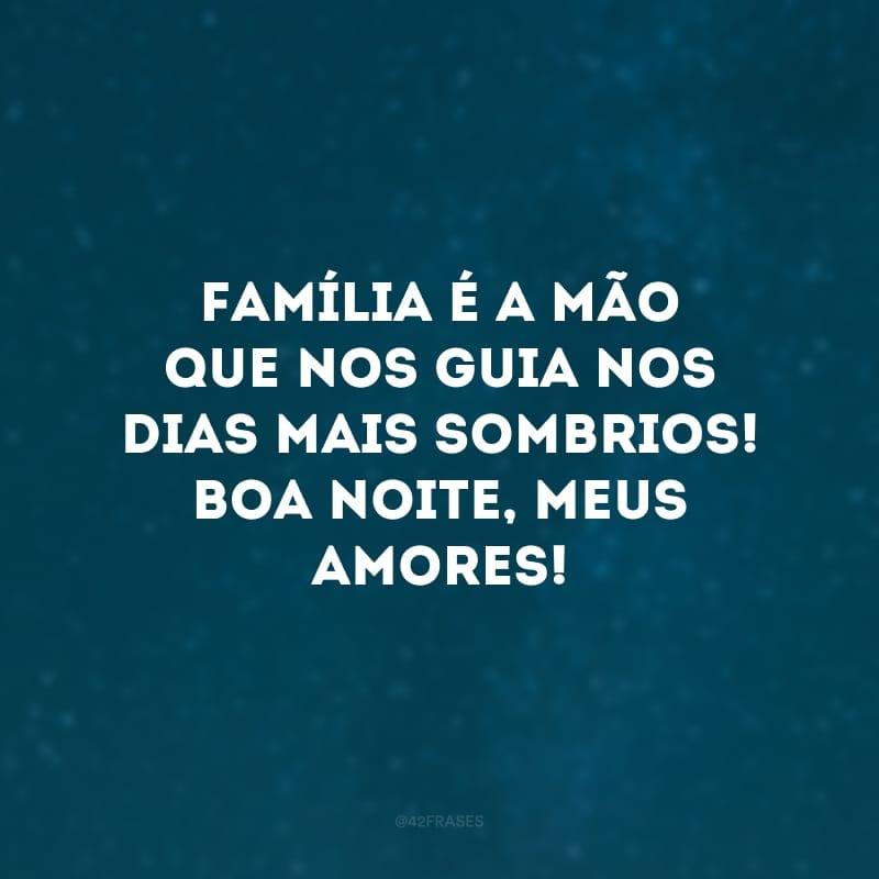 Família é a mão que nos guia nos dias mais sombrios! Boa noite, meus amores!