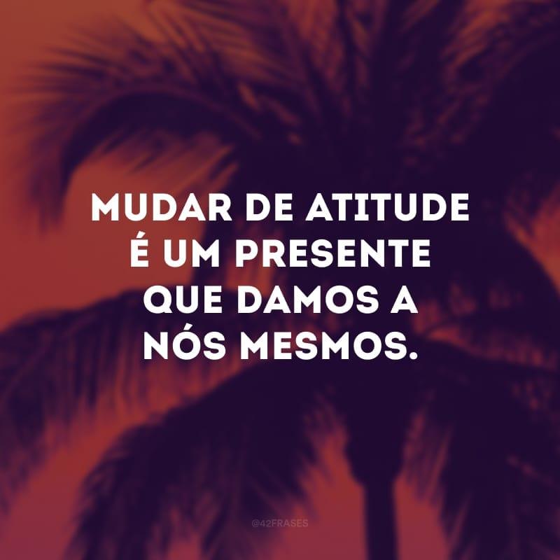 Mudar de atitude é um presente que damos a nós mesmos.