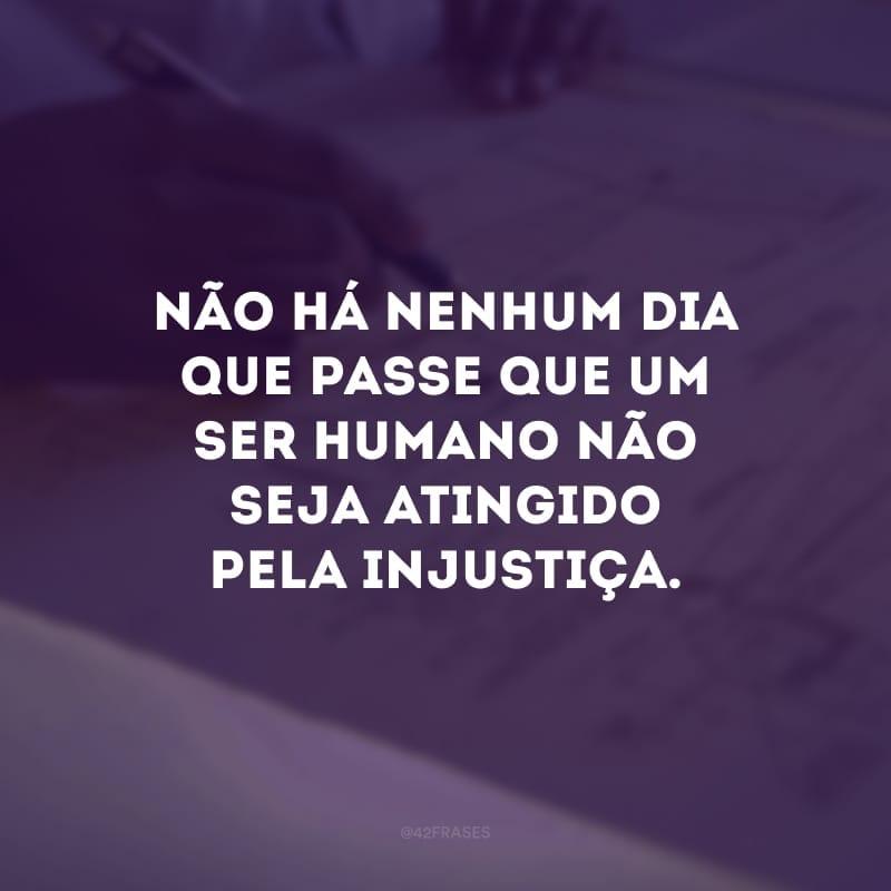 Não há nenhum dia que passe que um ser humano não seja atingido pela injustiça.