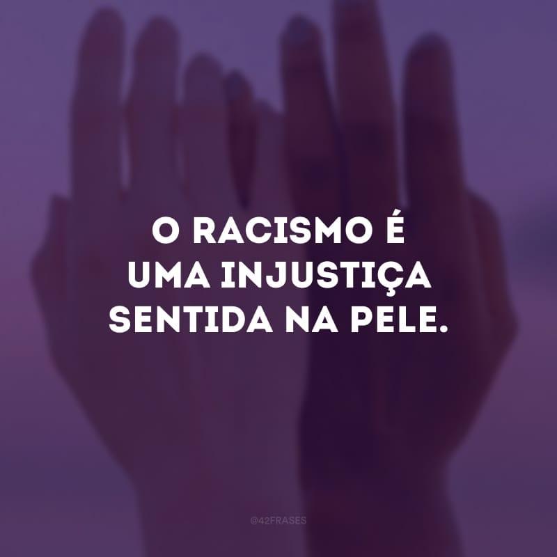 O racismo é uma injustiça sentida na pele.