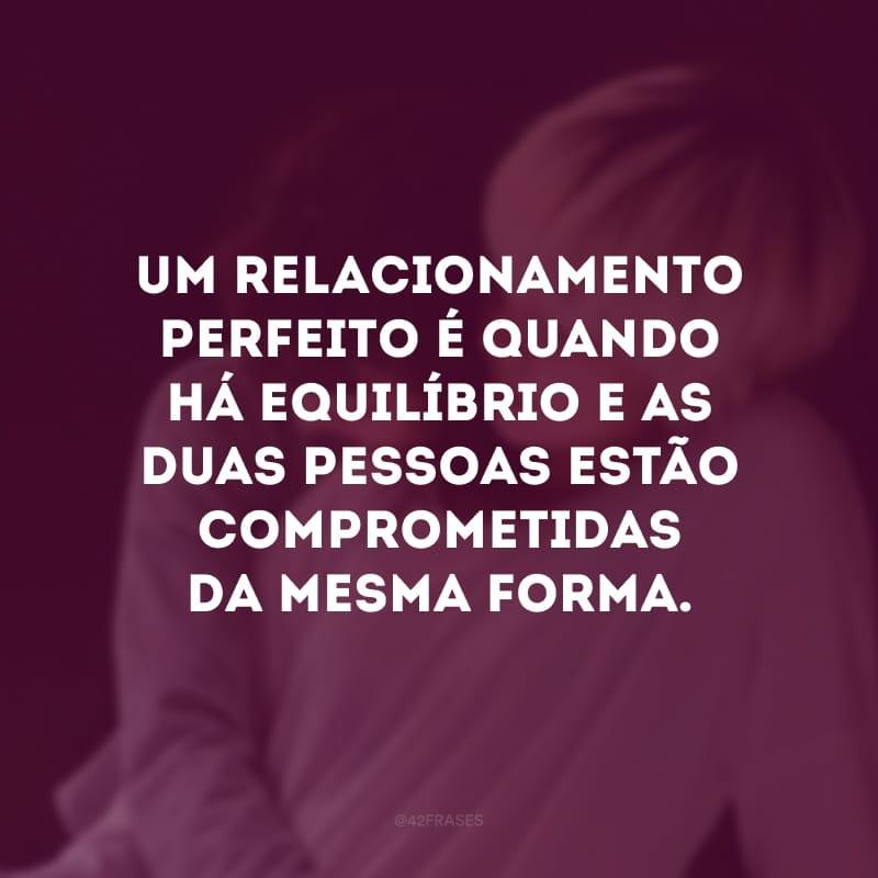Um relacionamento perfeito é quando há equilíbrio e as duas pessoas estão comprometidas da mesma forma.
