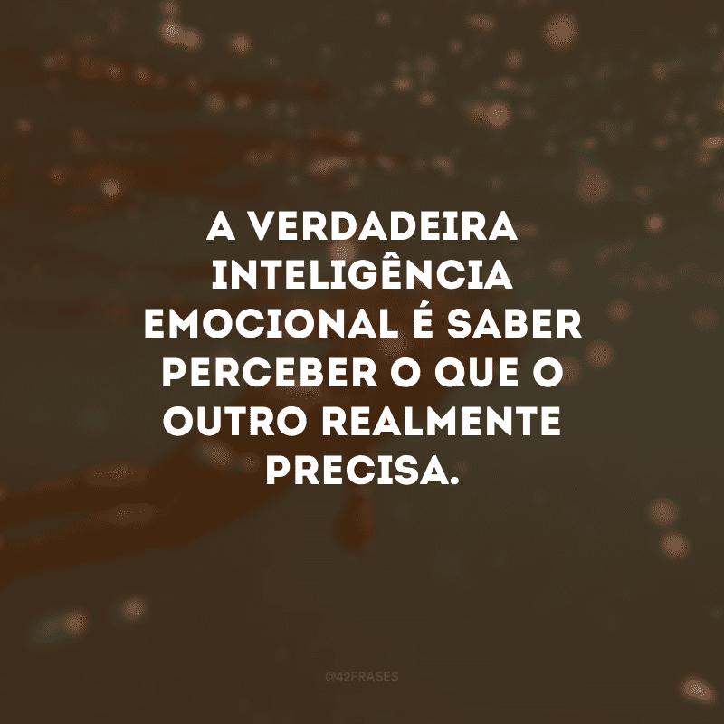 A verdadeira inteligência emocional é saber perceber o que o outro realmente precisa.