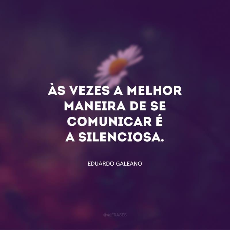 Só os tolos acreditam que o silêncio é um vácuo. Não, nunca estamos no vácuo. E às vezes a melhor maneira de se comunicar é a silenciosa.