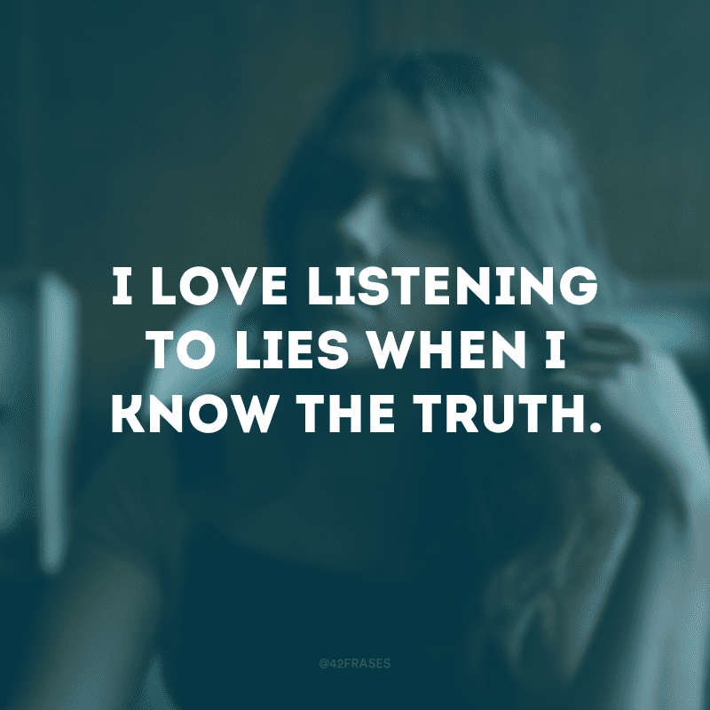 I love listening to lies when I know the truth. (Eu adoro ouvir mentiras quando eu sei a verdade)