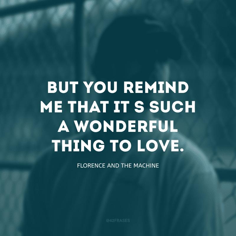 But you remind me that it\'s such a wonderful thing to love. (Mas você me lembra que amar é uma coisa maravilhosa)