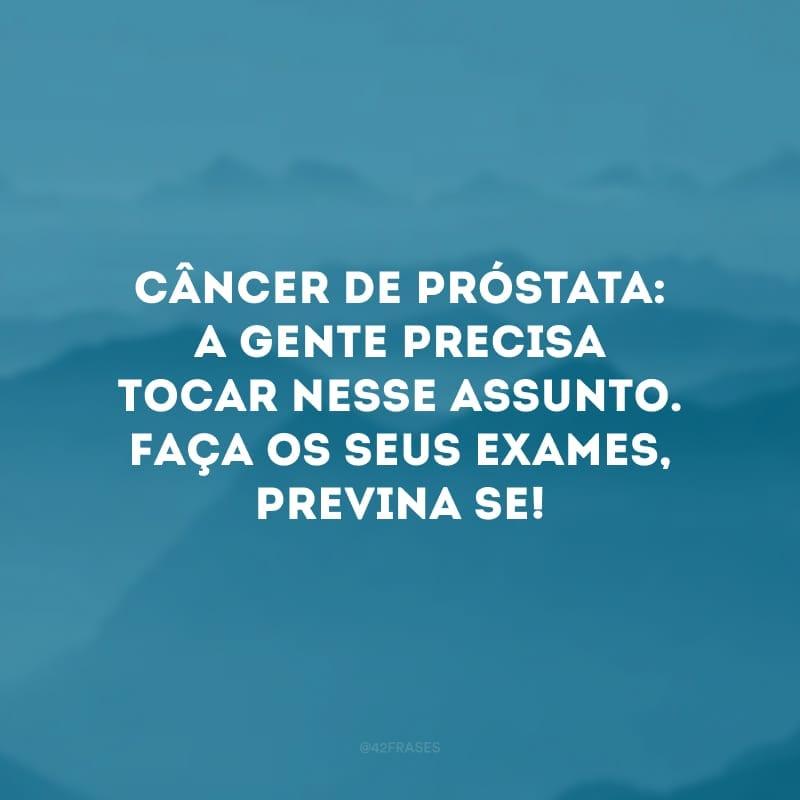 Câncer de próstata: a gente precisa tocar nesse assunto. Faça os seus exames, previna-se!