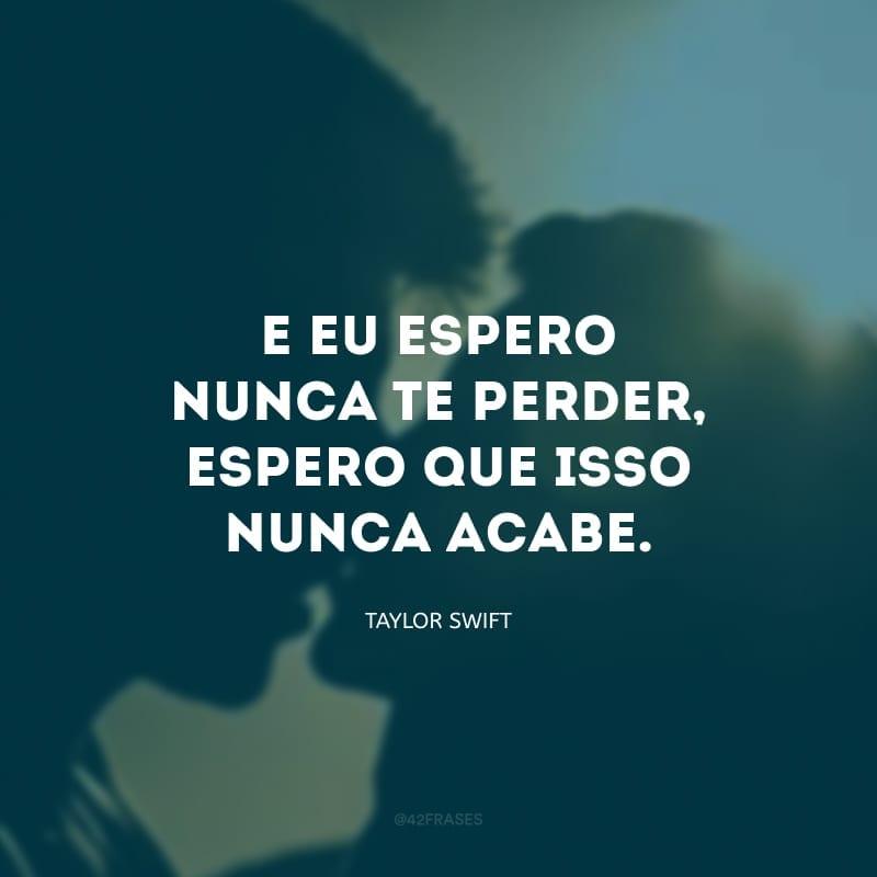 E eu espero nunca te perder, espero que isso nunca acabe.