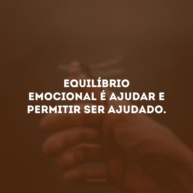Equilíbrio emocional é ajudar e permitir ser ajudado.