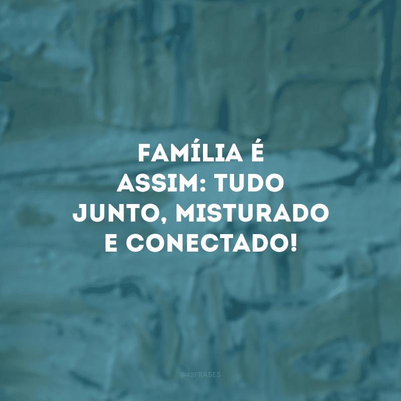 Família é assim: tudo junto, misturado e conectado!