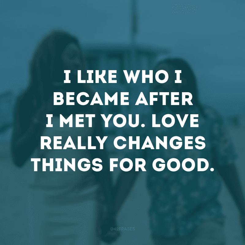 I like who I became after I met you. Love really changes things for good. (Gosto de quem me tornei depois que te conheci. O amor realmente muda as coisas para sempre)