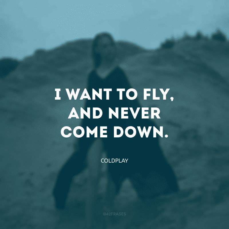 I want to fly, and never come down. (Quero voar e nunca descer)
