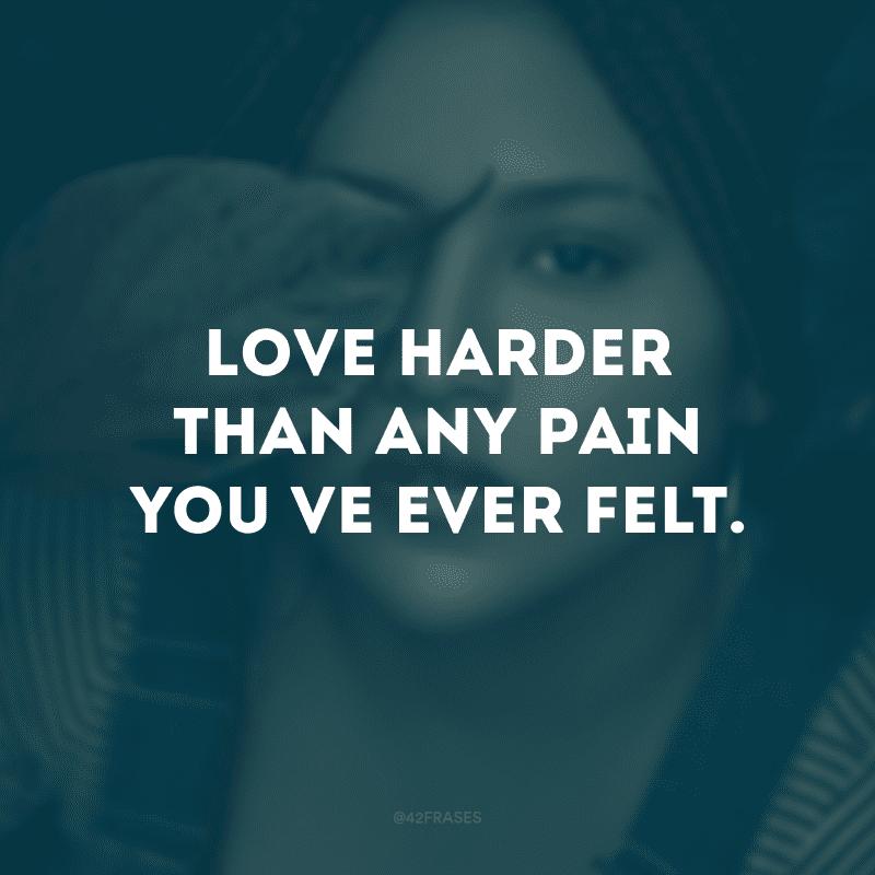 Love harder than any pain you've ever felt. (Ame mais do que qualquer dor que você já sentiu)