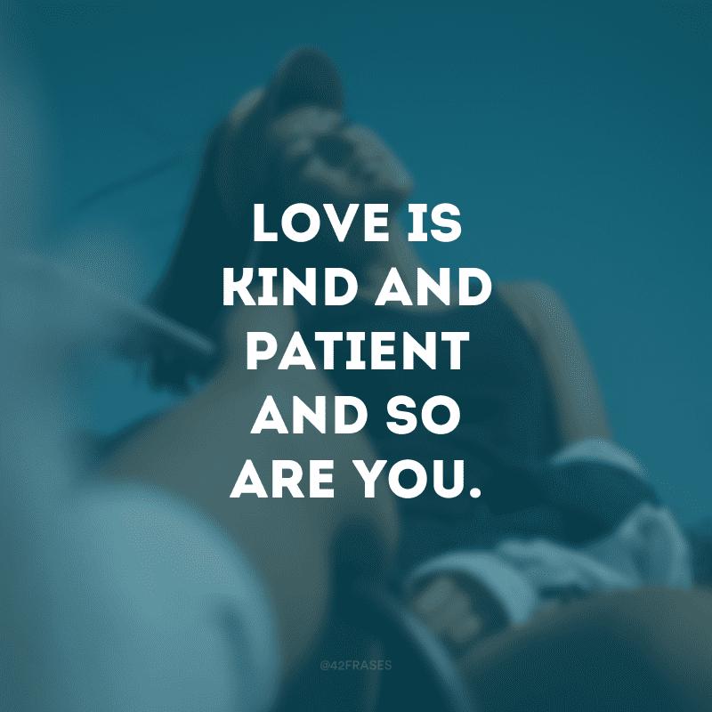 Love is kind and patient and so are you. (O amor é gentil e paciente, assim como você)