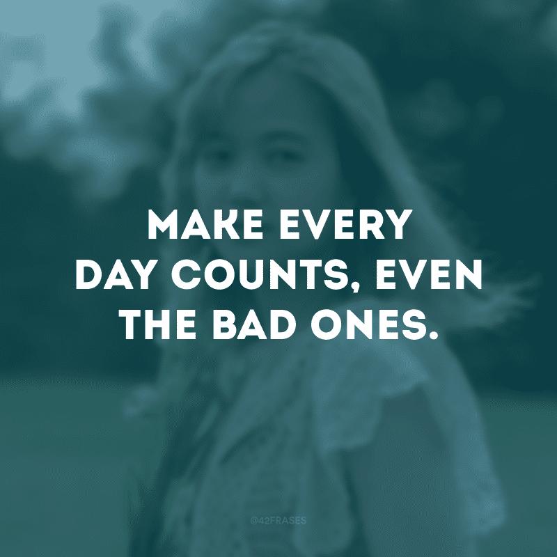Make every day counts, even the bad ones. (Faça cada dia valer a pena, mesmo aqueles ruins)
