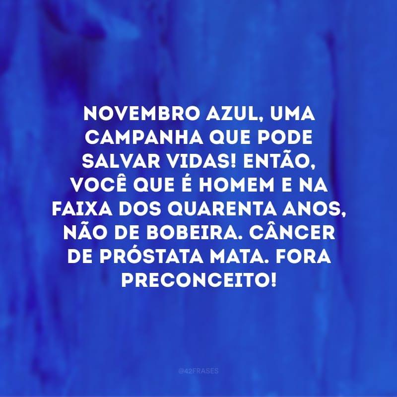 Novembro Azul, uma campanha que pode salvar vidas! Então, você que é homem e na faixa dos quarenta anos, não de bobeira. Câncer de próstata mata. Fora preconceito!