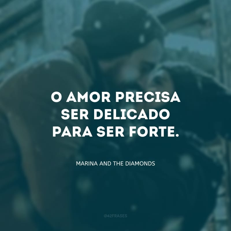 O amor precisa ser delicado para ser forte.