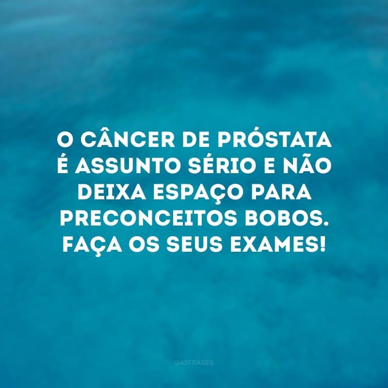O câncer de próstata é assunto sério e não deixa espaço para preconceitos bobos. Faça os seus exames!