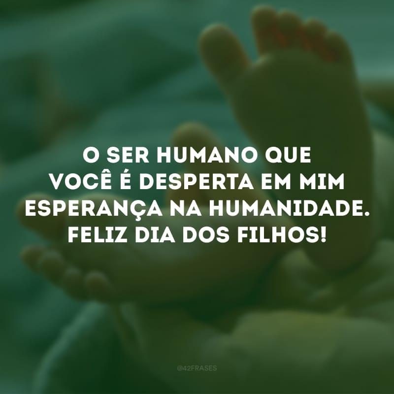 O ser humano que você é desperta em mim esperança na humanidade. Feliz Dia dos Filhos!