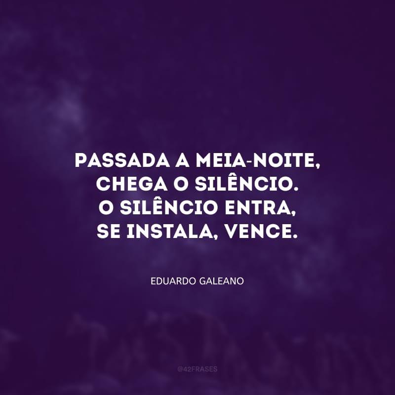 Passada a meia-noite, chega o silêncio. O silêncio entra, se instala, vence.