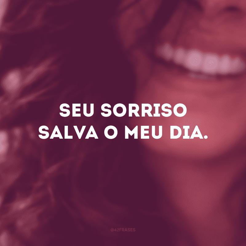Seu sorriso salva o meu dia.