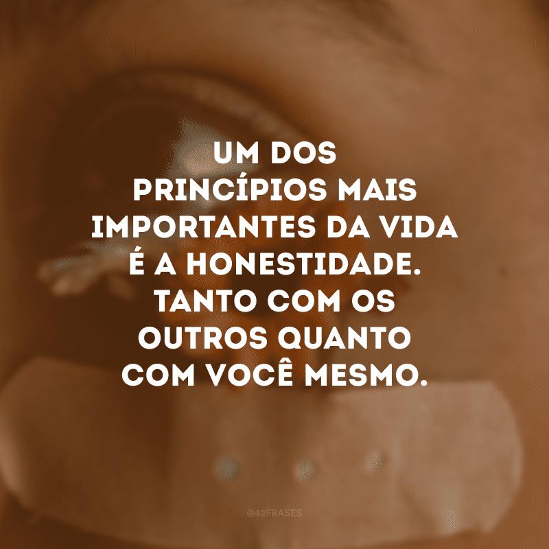 Um dos princípios mais importantes da vida é a honestidade. Tanto com os outros quanto com você mesmo.