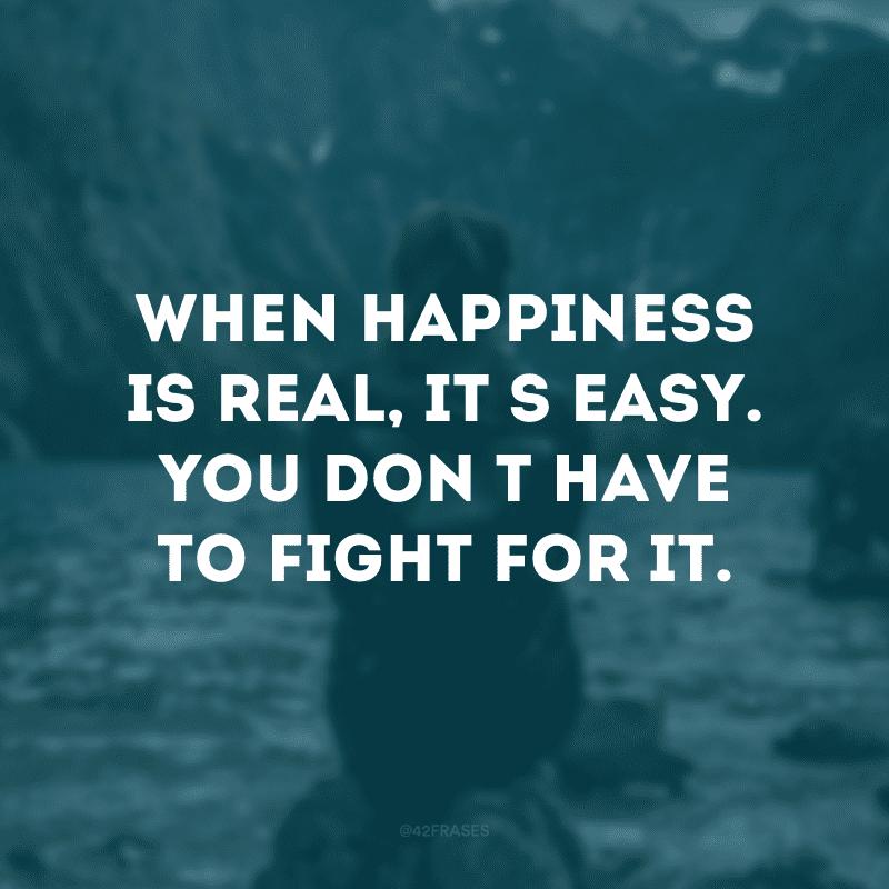 When happiness is real, it\'s easy. You don\'t have to fight for it. (Quando a felicidade é real, é fácil. Você não tem que lutar por isso)