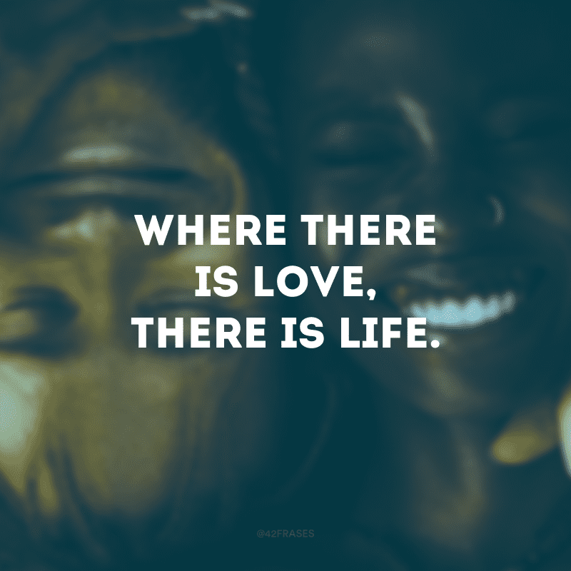 Where there is love, there is life. (Onde há amor, há vida)