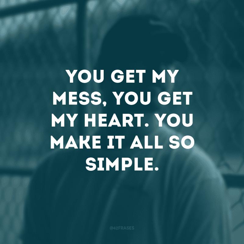You get my mess, you get my heart. You make it all so simple. (Você entende a bagunça, você entende o meu coração. Você torna tudo tão simples)