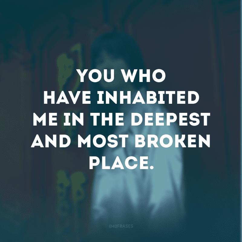 You who have inhabited me in the deepest and most broken place. (Você que me habitou no lugar mais profundo e destruído)