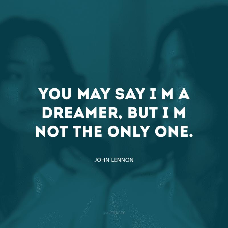 You may say I\'m a dreamer, but I\'m not the only one. (Você pode dizer que sou um sonhador, mas eu não sou o único)