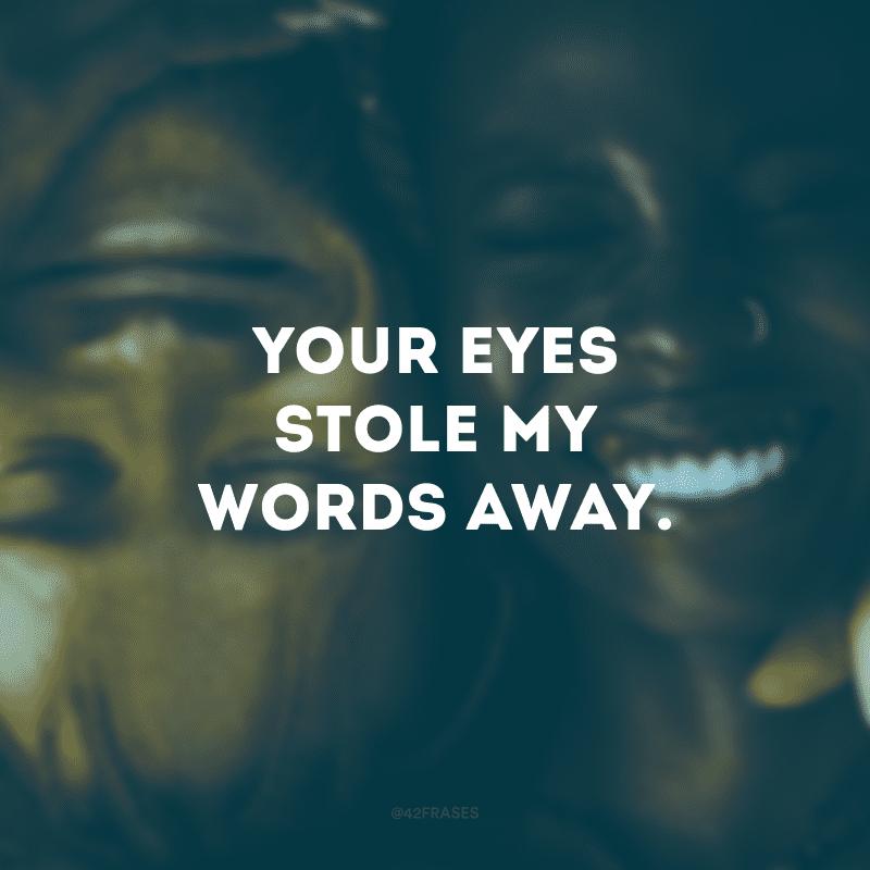 Your eyes stole my words away. (Seus olhos roubaram as minhas palavras)