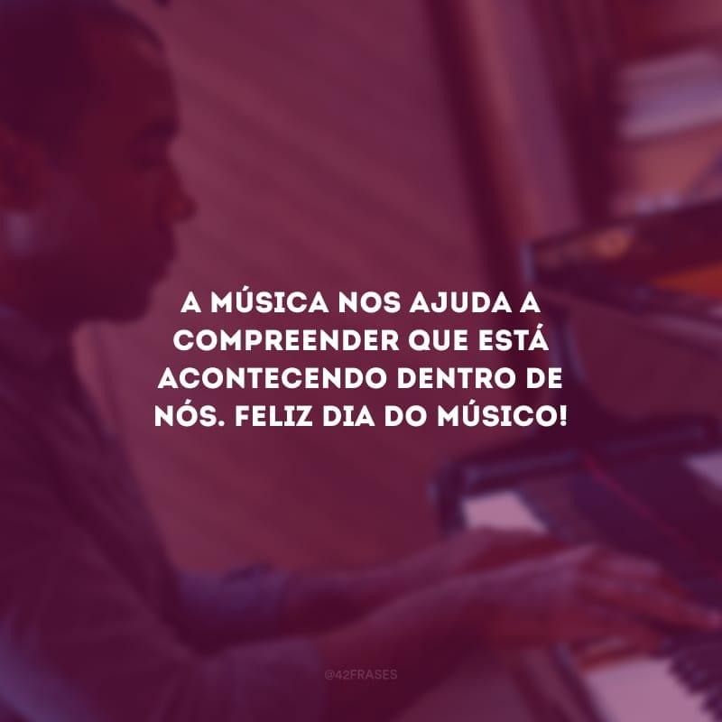 A música nos ajuda a compreender que está acontecendo dentro de nós. Feliz dia do músico!