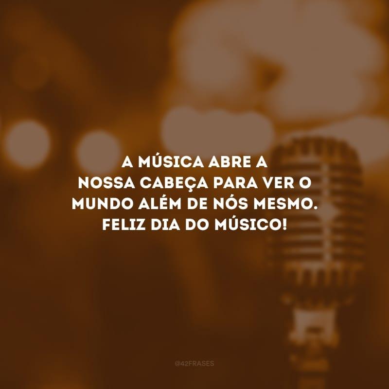 A música abre a nossa cabeça para ver o mundo além de nós mesmo. Feliz dia do músico!