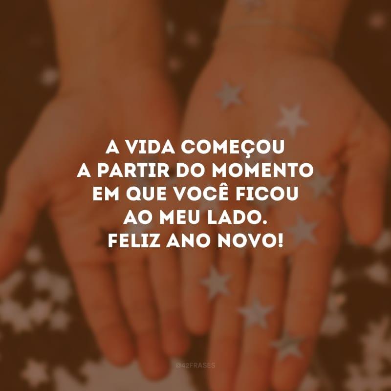 A vida começou a partir do momento em que você ficou ao meu lado. Feliz ano novo!
