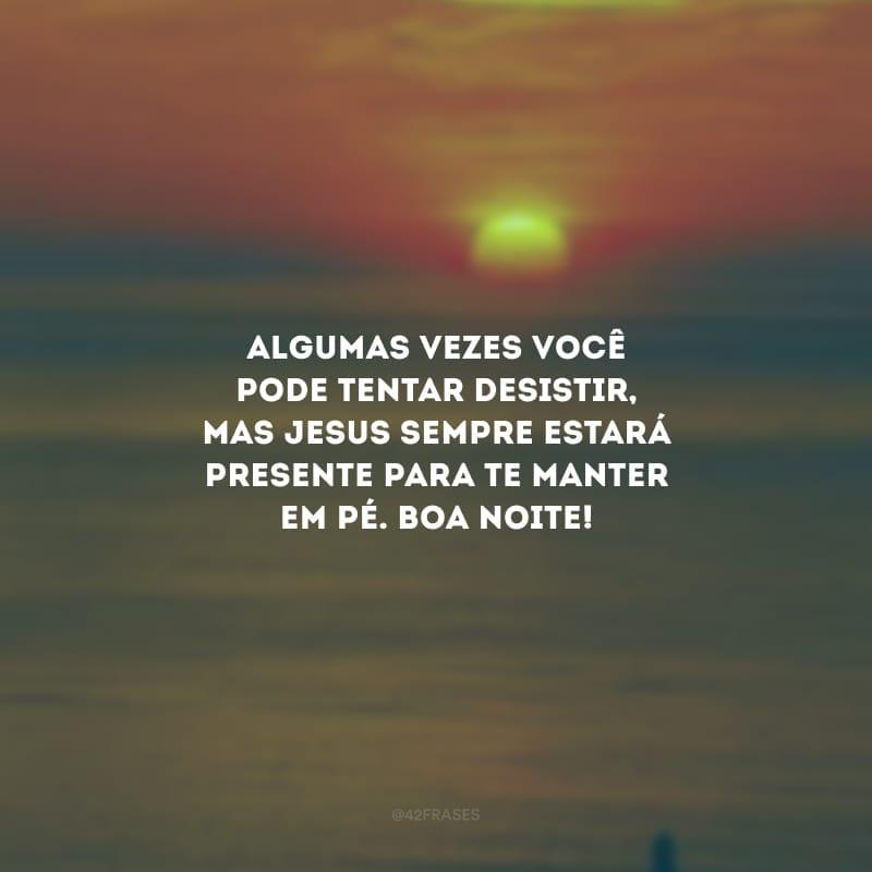 Algumas vezes você pode tentar desistir, mas Jesus sempre estará presente para te manter em pé. Boa noite!