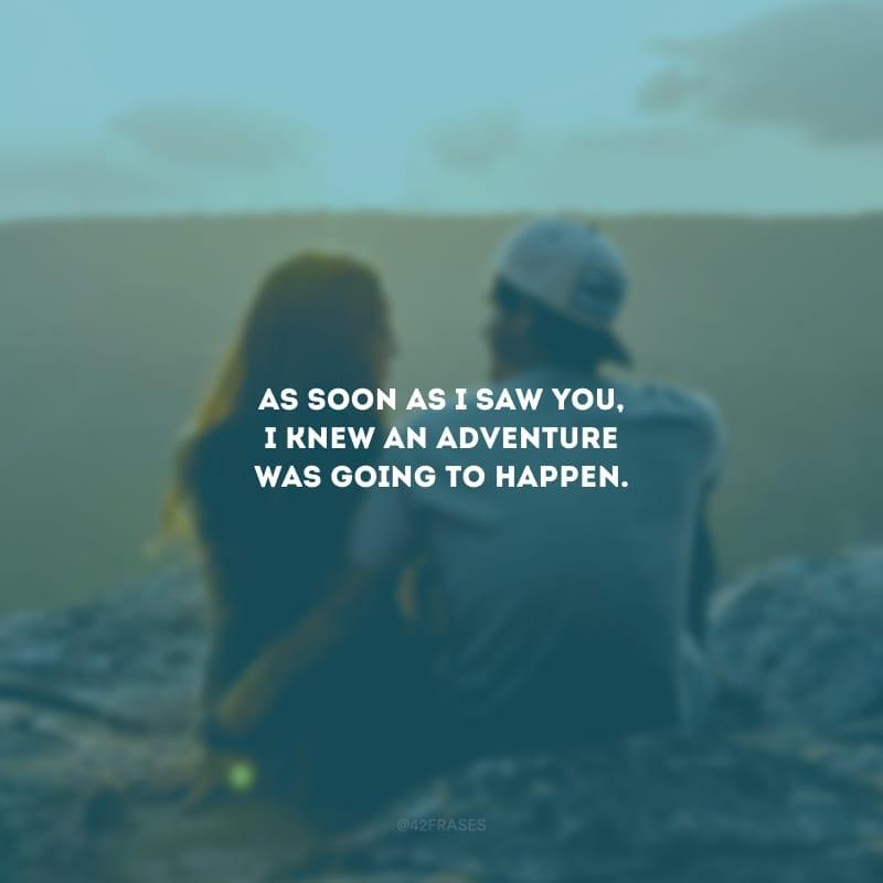As soon as I saw you, I knew an adventure was going to happen. (Assim que eu vi você, eu soube que uma aventura iria começar).