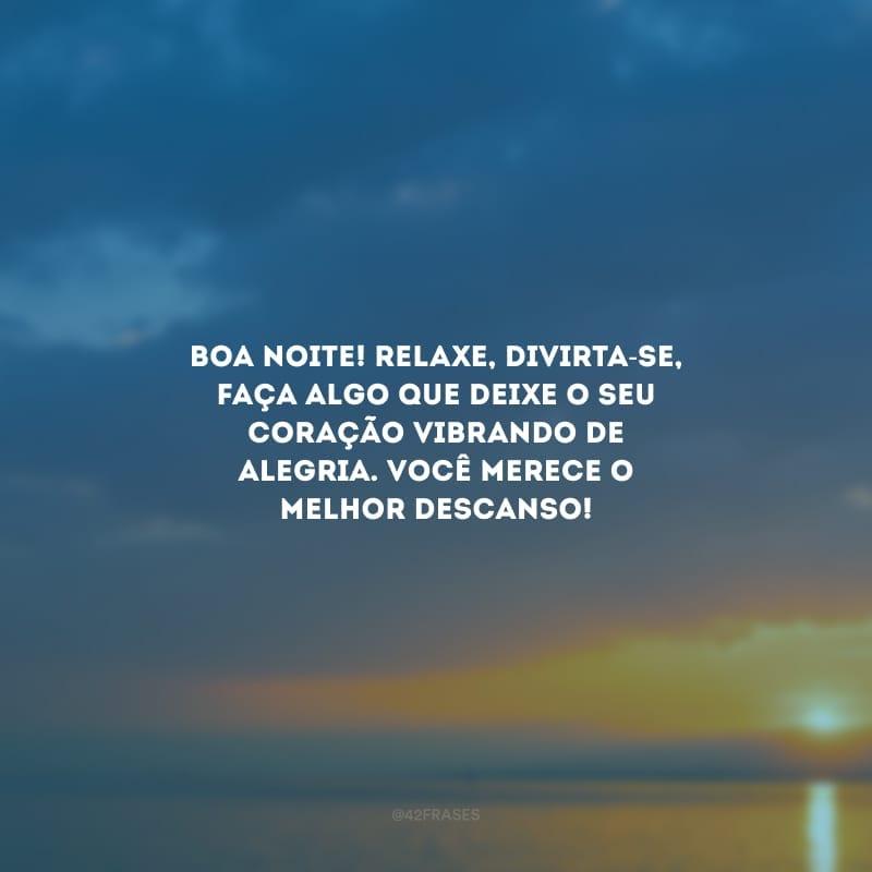 Boa noite! Relaxe, divirta-se, faça algo que deixe o seu coração vibrando de alegria. Você merece o melhor descanso!